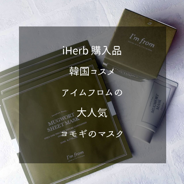 iHerb 購入紹介、アイムフロム( I'm From )のマグワ―トマスクとシートマスク、ヨモギの爽やかな香り